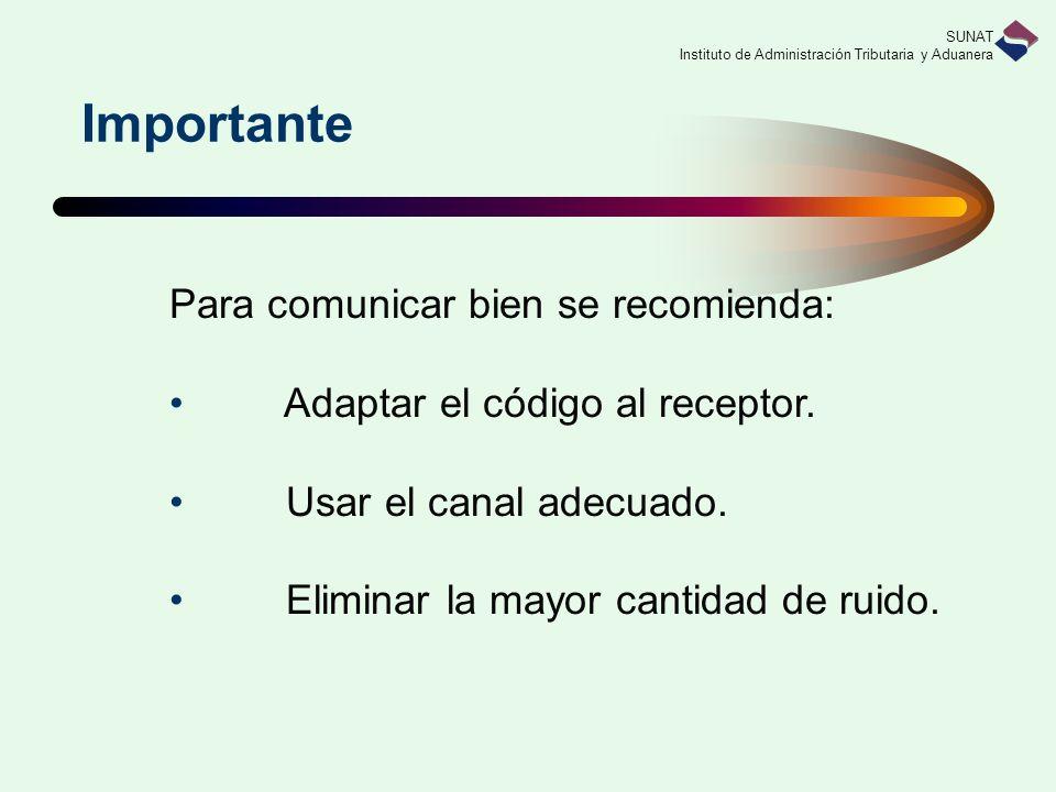 SUNAT Instituto de Administración Tributaria y Aduanera Importante Para comunicar bien se recomienda: Adaptar el código al receptor. Usar el canal ade