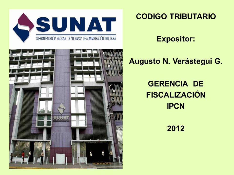CODIGO TRIBUTARIO Expositor: Augusto N. Verástegui G. GERENCIA DE FISCALIZACIÓN IPCN 2012