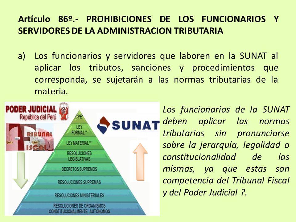 Artículo 86º.- PROHIBICIONES DE LOS FUNCIONARIOS Y SERVIDORES DE LA ADMINISTRACION TRIBUTARIA a)Los funcionarios y servidores que laboren en la SUNAT