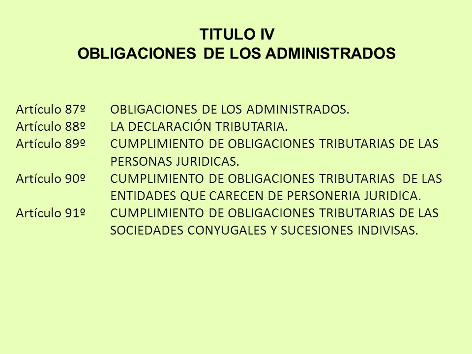 TITULO IV OBLIGACIONES DE LOS ADMINISTRADOS Artículo 87ºOBLIGACIONES DE LOS ADMINISTRADOS. Artículo 88ºLA DECLARACIÓN TRIBUTARIA. Artículo 89ºCUMPLIMI