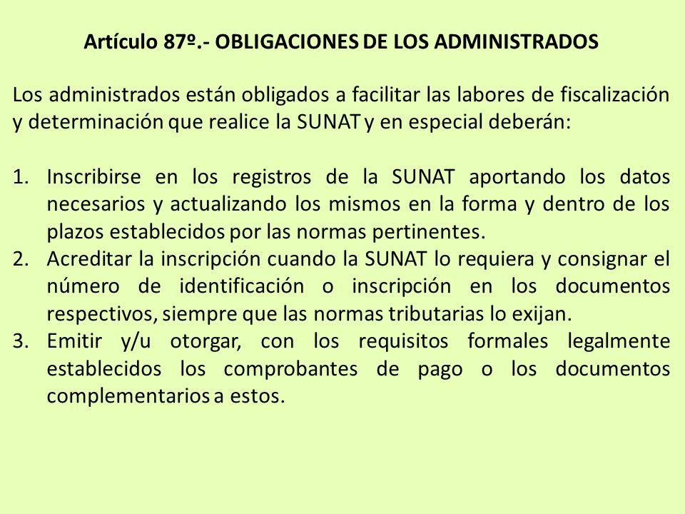 Artículo 87º.- OBLIGACIONES DE LOS ADMINISTRADOS Los administrados están obligados a facilitar las labores de fiscalización y determinación que realic