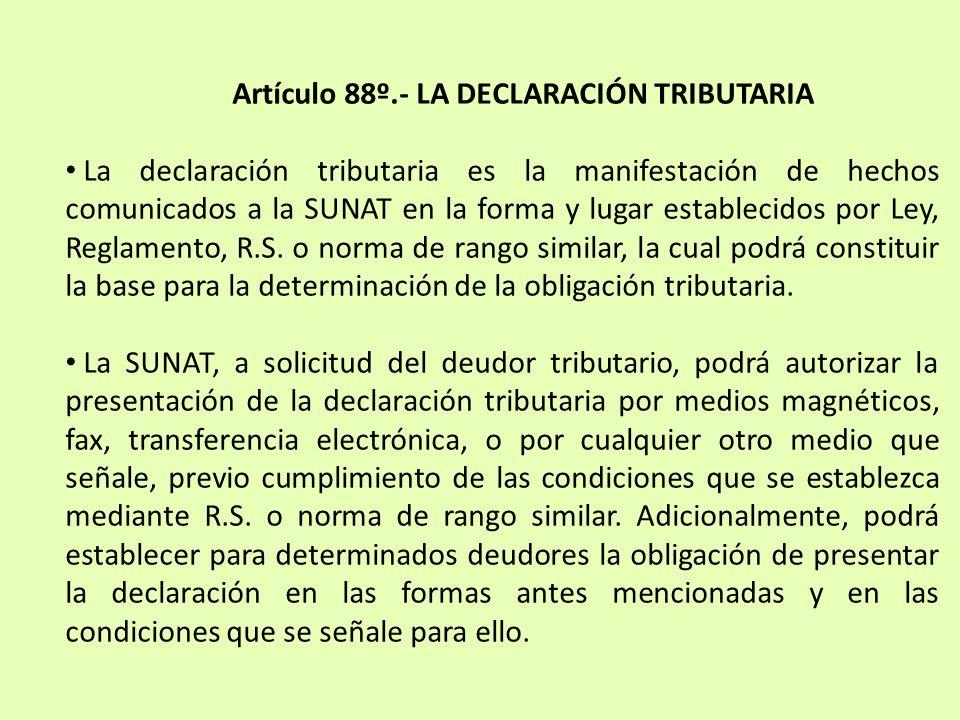 Artículo 88º.- LA DECLARACIÓN TRIBUTARIA La declaración tributaria es la manifestación de hechos comunicados a la SUNAT en la forma y lugar establecid