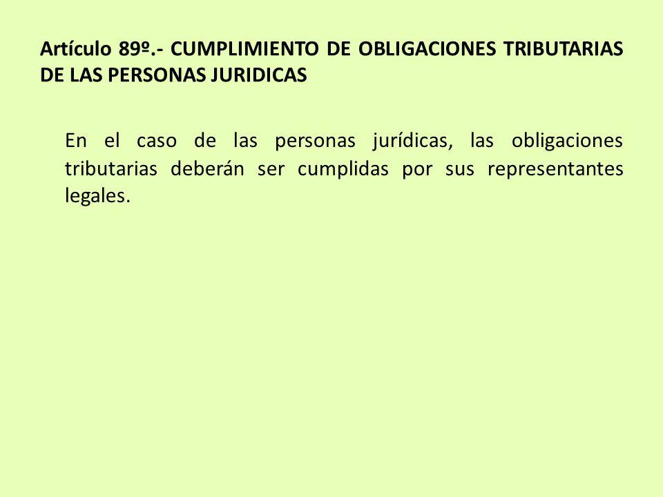 Artículo 89º.- CUMPLIMIENTO DE OBLIGACIONES TRIBUTARIAS DE LAS PERSONAS JURIDICAS En el caso de las personas jurídicas, las obligaciones tributarias d
