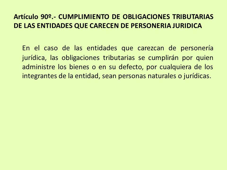 Artículo 90º.- CUMPLIMIENTO DE OBLIGACIONES TRIBUTARIAS DE LAS ENTIDADES QUE CARECEN DE PERSONERIA JURIDICA En el caso de las entidades que carezcan d