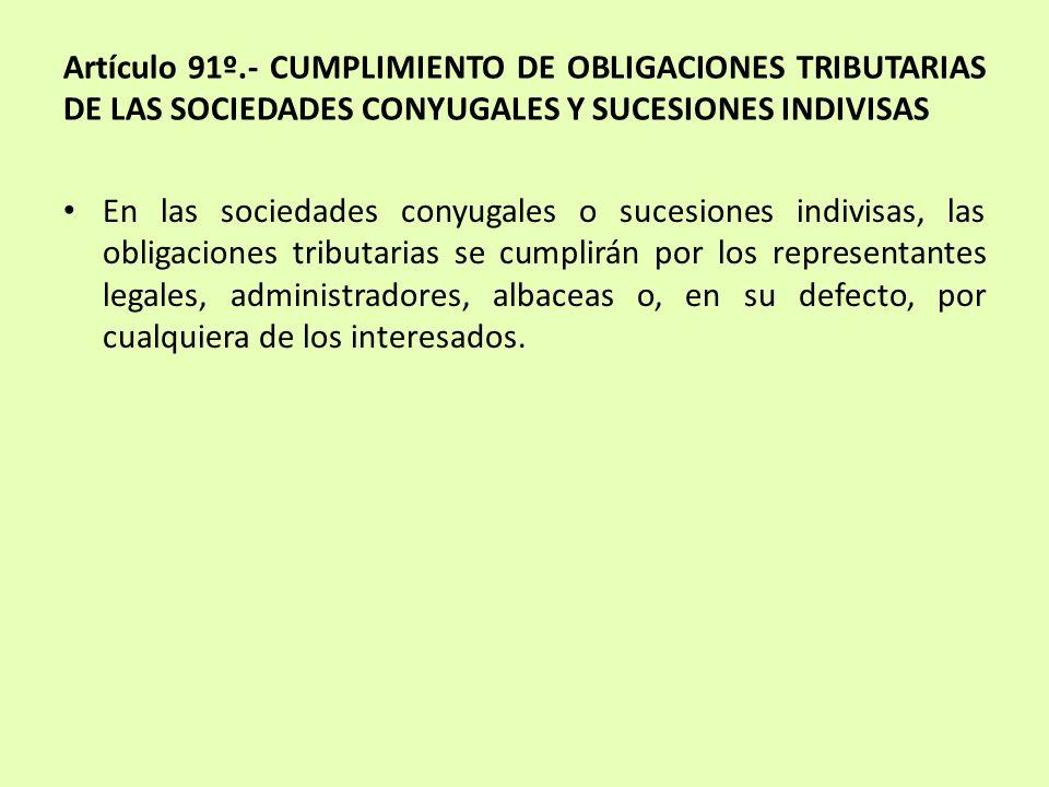 Artículo 91º.- CUMPLIMIENTO DE OBLIGACIONES TRIBUTARIAS DE LAS SOCIEDADES CONYUGALES Y SUCESIONES INDIVISAS En las sociedades conyugales o sucesiones