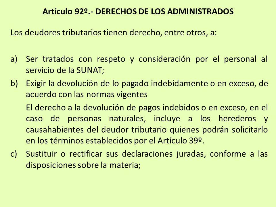 Artículo 92º.- DERECHOS DE LOS ADMINISTRADOS Los deudores tributarios tienen derecho, entre otros, a: a)Ser tratados con respeto y consideración por e