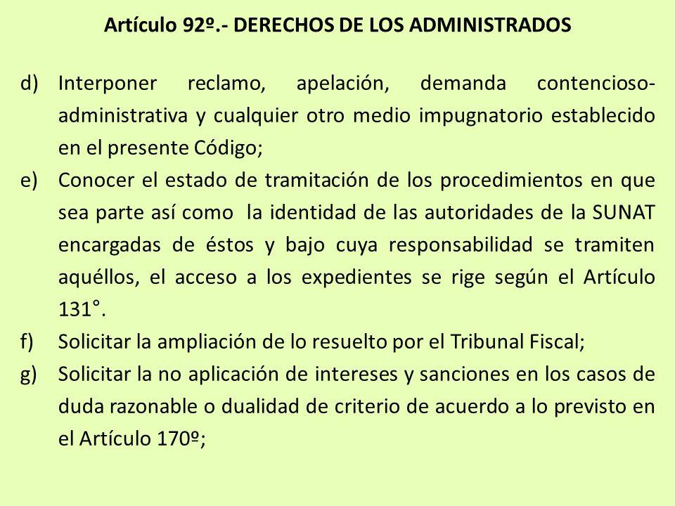 Artículo 92º.- DERECHOS DE LOS ADMINISTRADOS d)Interponer reclamo, apelación, demanda contencioso- administrativa y cualquier otro medio impugnatorio
