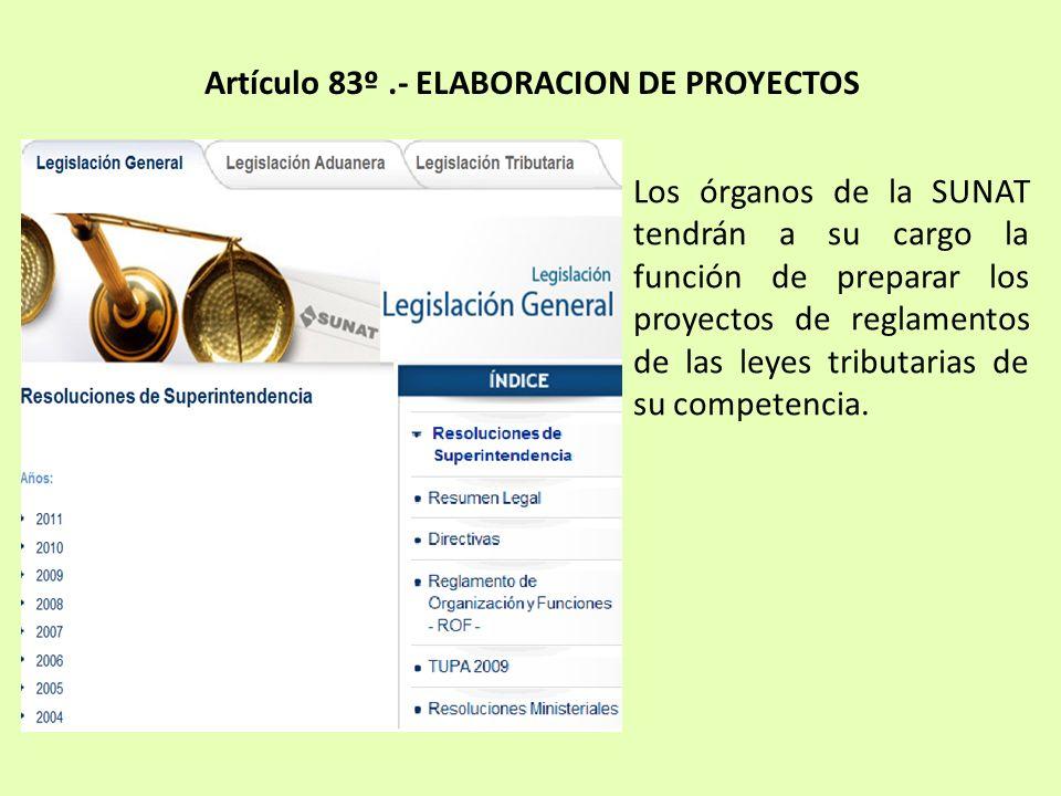 Artículo 83º.- ELABORACION DE PROYECTOS Los órganos de la SUNAT tendrán a su cargo la función de preparar los proyectos de reglamentos de las leyes tr