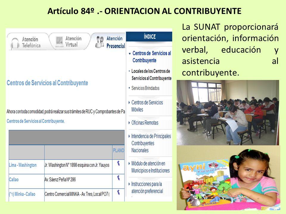 Artículo 84º.- ORIENTACION AL CONTRIBUYENTE La SUNAT proporcionará orientación, información verbal, educación y asistencia al contribuyente.