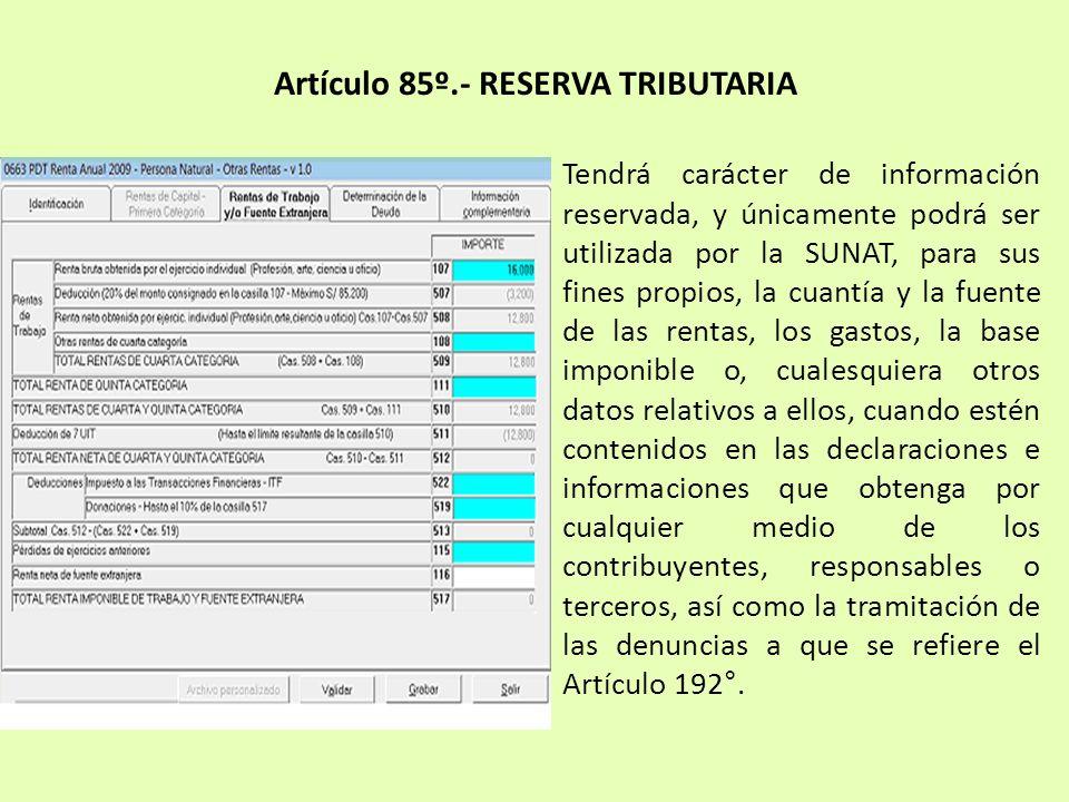 Artículo 85º.- RESERVA TRIBUTARIA Tendrá carácter de información reservada, y únicamente podrá ser utilizada por la SUNAT, para sus fines propios, la