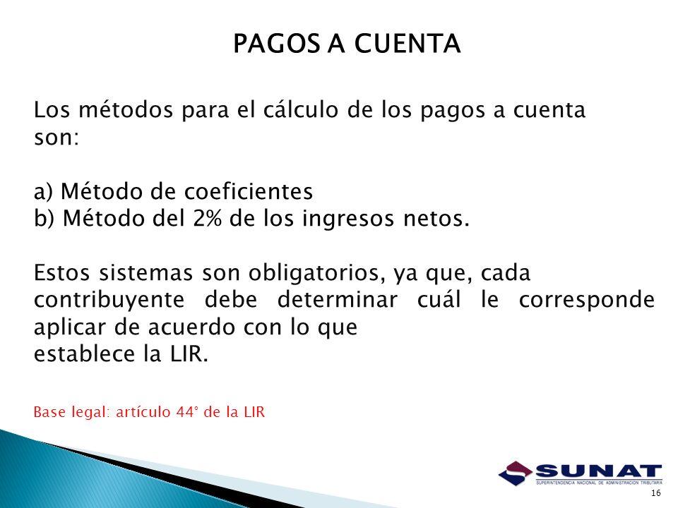 16 Los métodos para el cálculo de los pagos a cuenta son: a) Método de coeficientes b) Método del 2% de los ingresos netos. Estos sistemas son obligat