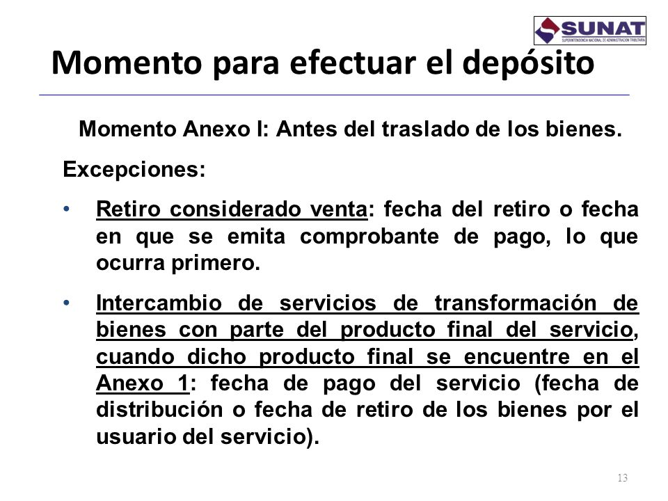 Momento para efectuar el depósito 13 Momento Anexo I: Antes del traslado de los bienes. Excepciones: Retiro considerado venta: fecha del retiro o fech