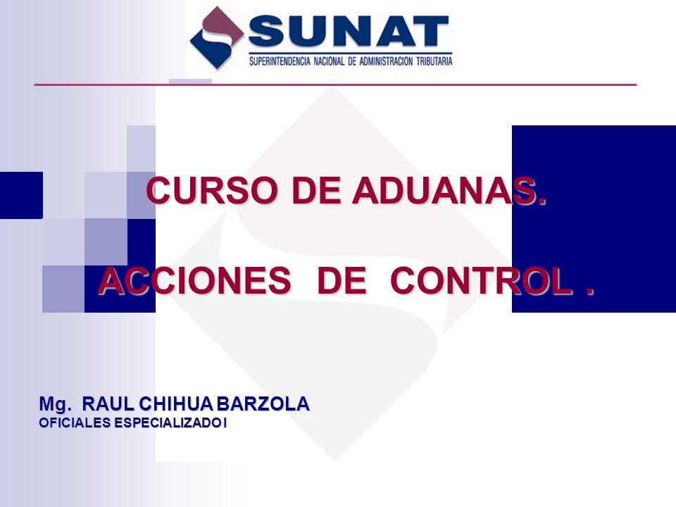 CURSO DE ADUANAS. ACCIONES DE CONTROL. Mg. RAUL CHIHUA BARZOLA OFICIALES ESPECIALIZADO I