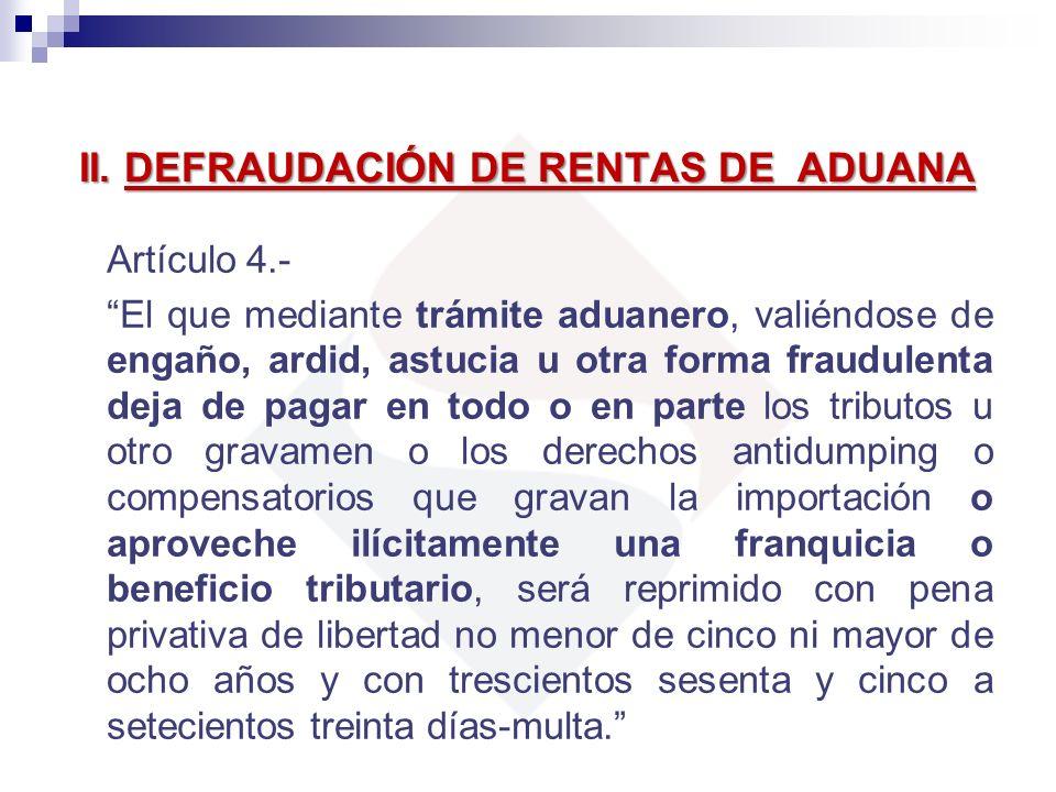 II. DEFRAUDACIÓN DE RENTAS DE ADUANA Artículo 4.- El que mediante trámite aduanero, valiéndose de engaño, ardid, astucia u otra forma fraudulenta deja