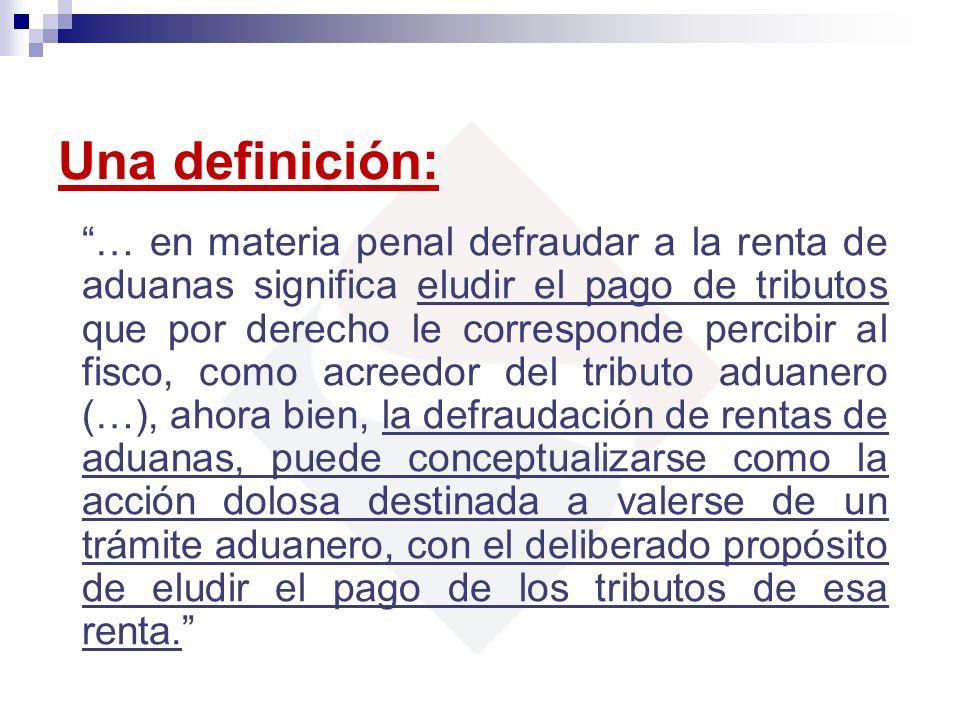 Una definición: … en materia penal defraudar a la renta de aduanas significa eludir el pago de tributos que por derecho le corresponde percibir al fis