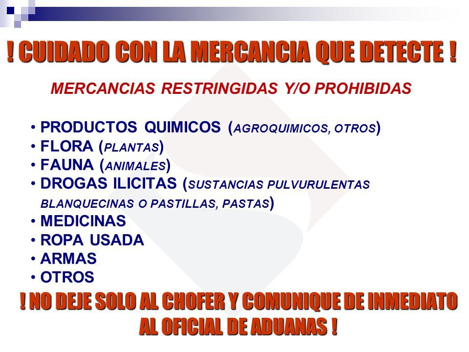 MERCANCIAS RESTRINGIDAS Y/O PROHIBIDAS ! CUIDADO CON LA MERCANCIA QUE DETECTE ! ! NO DEJE SOLO AL CHOFER Y COMUNIQUE DE INMEDIATO AL OFICIAL DE ADUANA