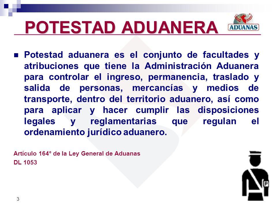 3 POTESTAD ADUANERA Potestad aduanera es el conjunto de facultades y atribuciones que tiene la Administración Aduanera para controlar el ingreso, perm