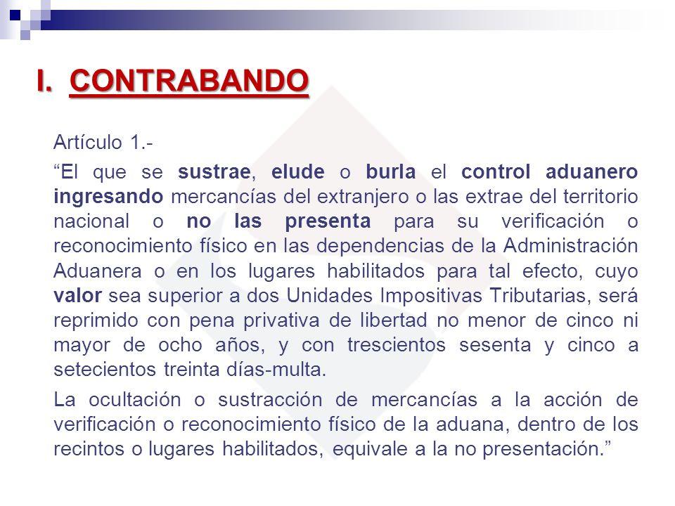 I. CONTRABANDO Artículo 1.- El que se sustrae, elude o burla el control aduanero ingresando mercancías del extranjero o las extrae del territorio naci