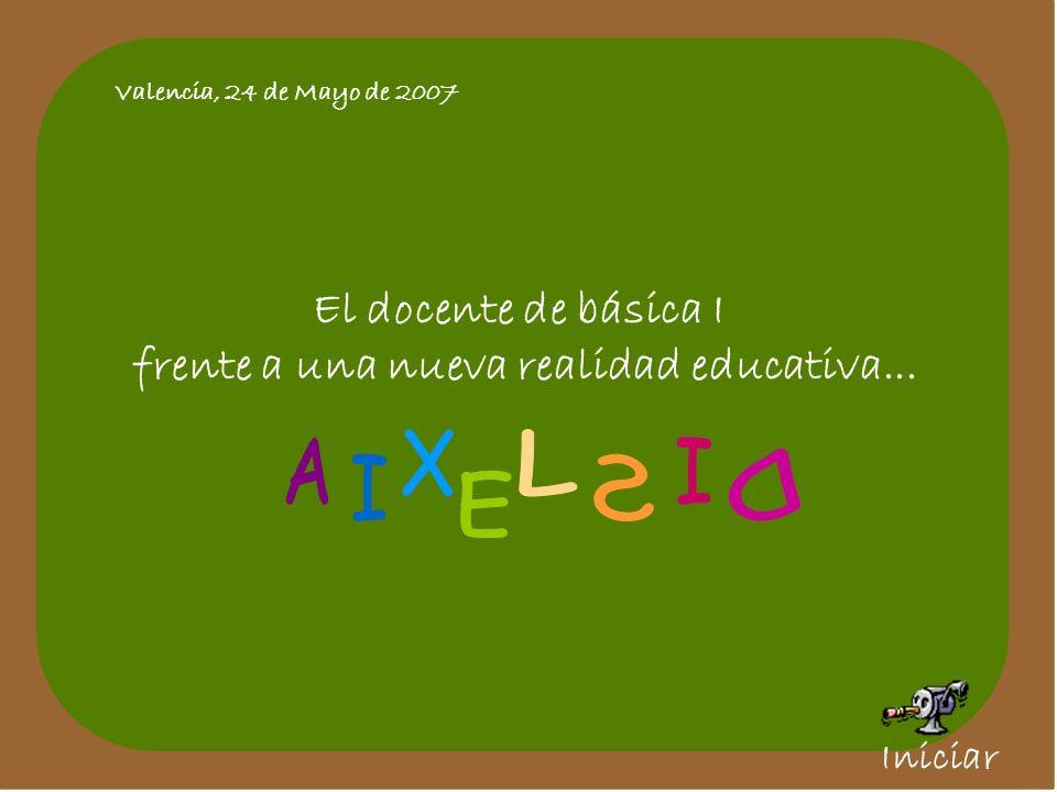 Valencia, 24 de Mayo de 2007 El docente de básica I frente a una nueva realidad educativa... Iniciar