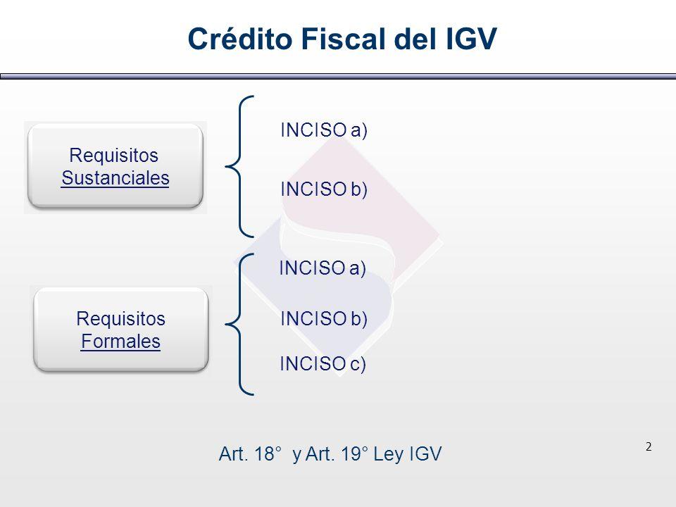 Requisitos Sustanciales Requisitos Formales Crédito Fiscal del IGV INCISO a) INCISO b) INCISO c) INCISO a) INCISO b) Art. 18° y Art. 19° Ley IGV 2