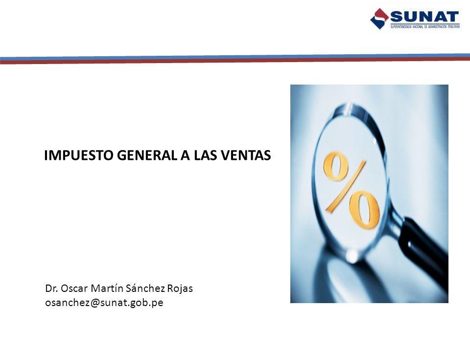 IMPUESTO GENERAL A LAS VENTAS Dr. Oscar Martín Sánchez Rojas osanchez@sunat.gob.pe