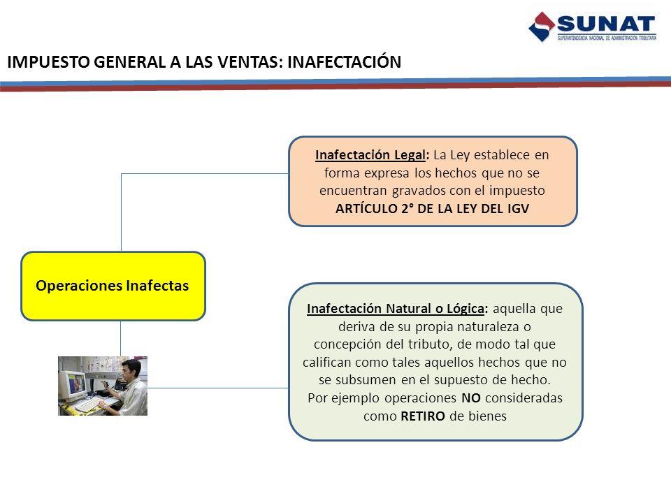 IMPUESTO GENERAL A LAS VENTAS: INAFECTACIÓN Operaciones Inafectas Inafectación Legal: La Ley establece en forma expresa los hechos que no se encuentra