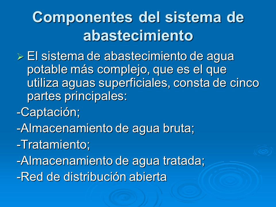 Componentes del sistema de abastecimiento El sistema de abastecimiento de agua potable más complejo, que es el que utiliza aguas superficiales, consta