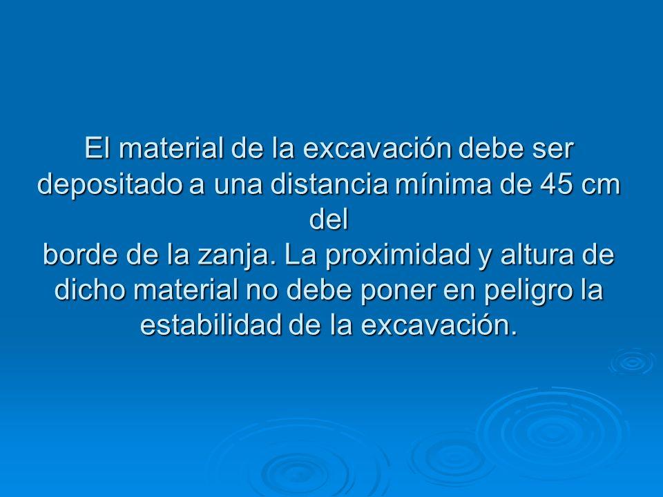 El material de la excavación debe ser depositado a una distancia mínima de 45 cm del borde de la zanja. La proximidad y altura de dicho material no de