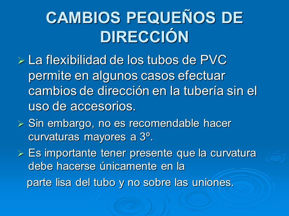 CAMBIOS PEQUEÑOS DE DIRECCIÓN La flexibilidad de los tubos de PVC permite en algunos casos efectuar cambios de dirección en la tubería sin el uso de accesorios.