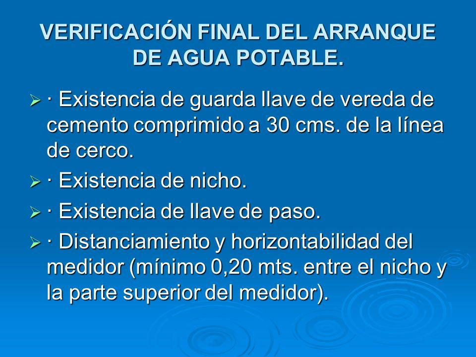 VERIFICACIÓN FINAL DEL ARRANQUE DE AGUA POTABLE. · Existencia de guarda llave de vereda de cemento comprimido a 30 cms. de la línea de cerco. · Existe