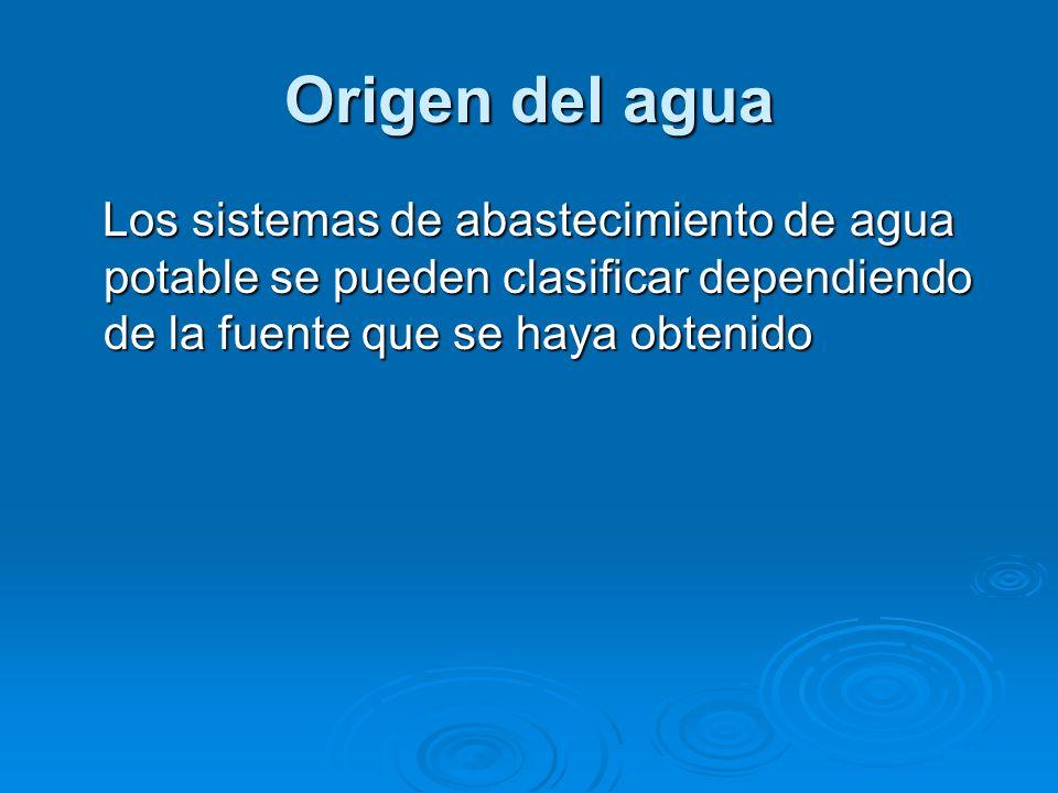 Origen del agua Los sistemas de abastecimiento de agua potable se pueden clasificar dependiendo de la fuente que se haya obtenido Los sistemas de abas