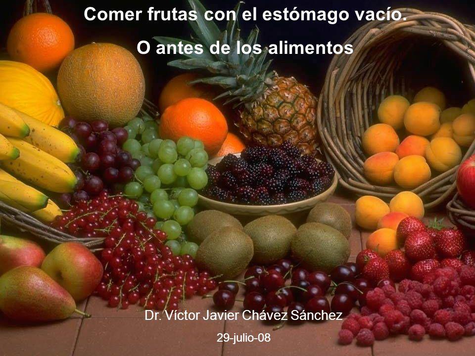 Comer frutas con el estómago vacío. O antes de los alimentos Dr. Víctor Javier Chávez Sánchez 29-julio-08