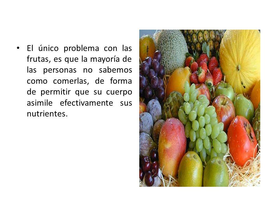El único problema con las frutas, es que la mayoría de las personas no sabemos como comerlas, de forma de permitir que su cuerpo asimile efectivamente