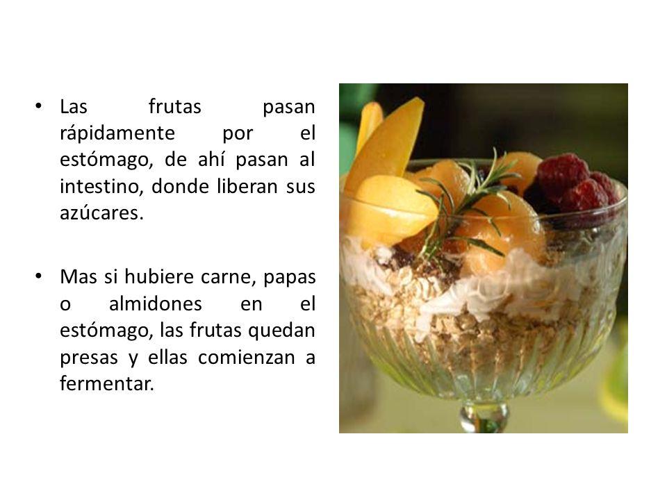Las frutas pasan rápidamente por el estómago, de ahí pasan al intestino, donde liberan sus azúcares. Mas si hubiere carne, papas o almidones en el est