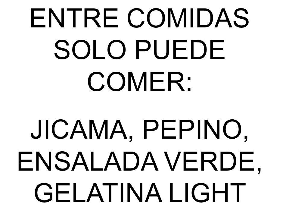 ENTRE COMIDAS SOLO PUEDE COMER: JICAMA, PEPINO, ENSALADA VERDE, GELATINA LIGHT