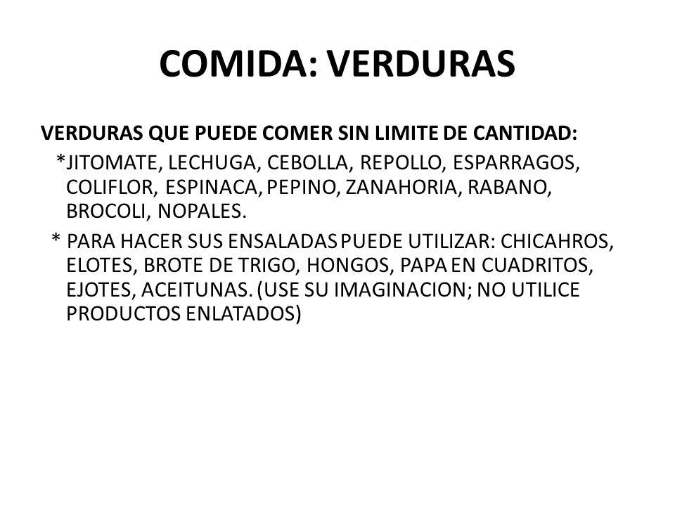 COMIDA: VERDURAS VERDURAS QUE PUEDE COMER SIN LIMITE DE CANTIDAD: *JITOMATE, LECHUGA, CEBOLLA, REPOLLO, ESPARRAGOS, COLIFLOR, ESPINACA, PEPINO, ZANAHO