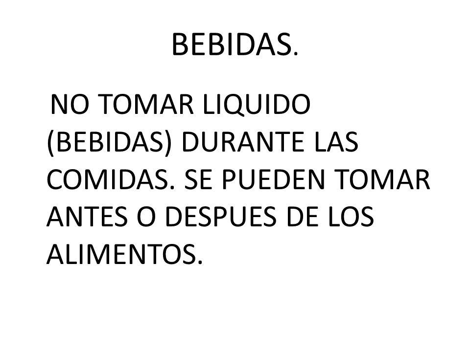 BEBIDAS. NO TOMAR LIQUIDO (BEBIDAS) DURANTE LAS COMIDAS. SE PUEDEN TOMAR ANTES O DESPUES DE LOS ALIMENTOS.