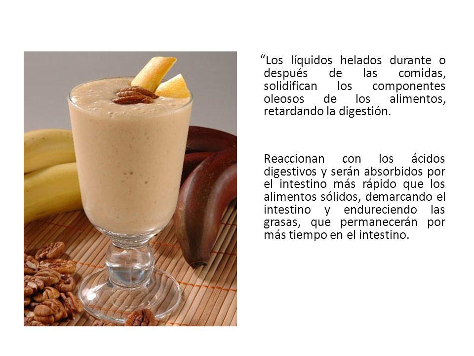 Los líquidos helados durante o después de las comidas, solidifican los componentes oleosos de los alimentos, retardando la digestión. Reaccionan con l