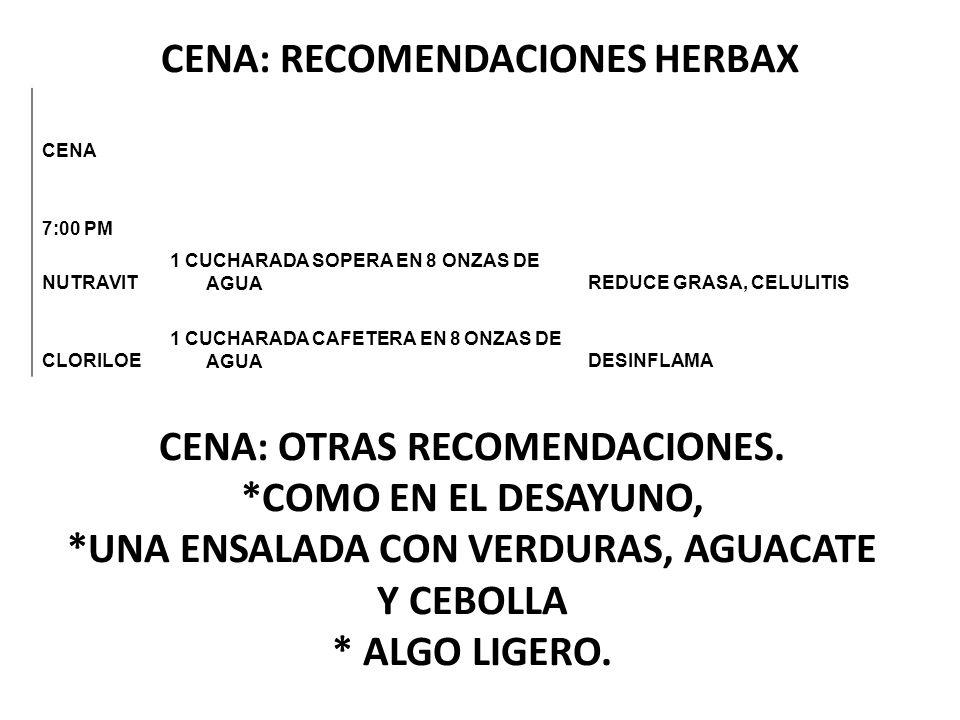 CENA: RECOMENDACIONES HERBAX CENA 7:00 PM NUTRAVIT 1 CUCHARADA SOPERA EN 8 ONZAS DE AGUAREDUCE GRASA, CELULITIS CLORILOE 1 CUCHARADA CAFETERA EN 8 ONZ