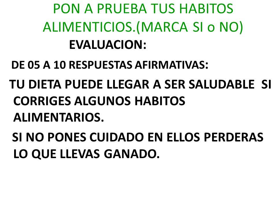 EVALUACION: DE 05 A 10 RESPUESTAS AFIRMATIVAS : TU DIETA PUEDE LLEGAR A SER SALUDABLE SI CORRIGES ALGUNOS HABITOS ALIMENTARIOS. SI NO PONES CUIDADO EN