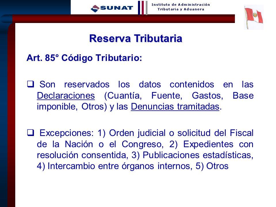 15 Art. 85° Código Tributario: Son reservados los datos contenidos en las Declaraciones (Cuantía, Fuente, Gastos, Base imponible, Otros) y las Denunci