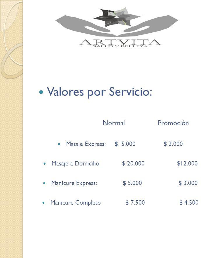 Valores por Servicio: Normal Promociòn Masaje Express: $ 5.000 $ 3.000 Masaje a Domicilio $ 20.000 $12.000 Manicure Express: $ 5.000 $ 3.000 Manicure