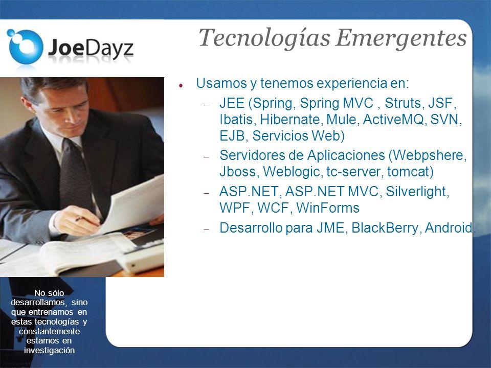 Tecnologías Emergentes No sólo desarrollamos, sino que entrenamos en estas tecnologías y constantemente estamos en investigación Usamos y tenemos experiencia en: JEE (Spring, Spring MVC, Struts, JSF, Ibatis, Hibernate, Mule, ActiveMQ, SVN, EJB, Servicios Web) Servidores de Aplicaciones (Webpshere, Jboss, Weblogic, tc-server, tomcat) ASP.NET, ASP.NET MVC, Silverlight, WPF, WCF, WinForms Desarrollo para JME, BlackBerry, Android.