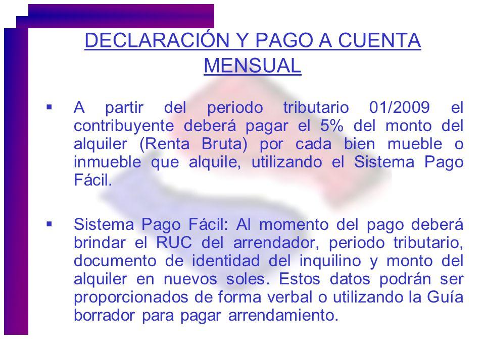 DECLARACIÓN Y PAGO A CUENTA MENSUAL A partir del periodo tributario 01/2009 el contribuyente deberá pagar el 5% del monto del alquiler (Renta Bruta) p