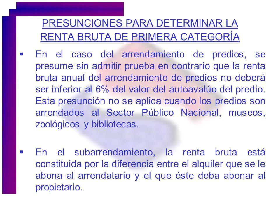 PRESUNCIONES PARA DETERMINAR LA RENTA BRUTA DE PRIMERA CATEGORÍA En el caso del arrendamiento de predios, se presume sin admitir prueba en contrario q