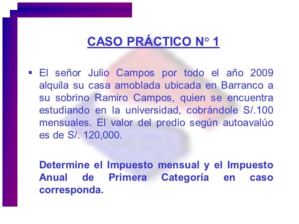 CASO PRÁCTICO N° 1 El señor Julio Campos por todo el año 2009 alquila su casa amoblada ubicada en Barranco a su sobrino Ramiro Campos, quien se encuen