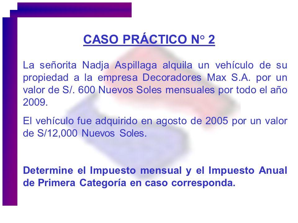 CASO PRÁCTICO N° 2 La señorita Nadja Aspillaga alquila un vehículo de su propiedad a la empresa Decoradores Max S.A. por un valor de S/. 600 Nuevos So