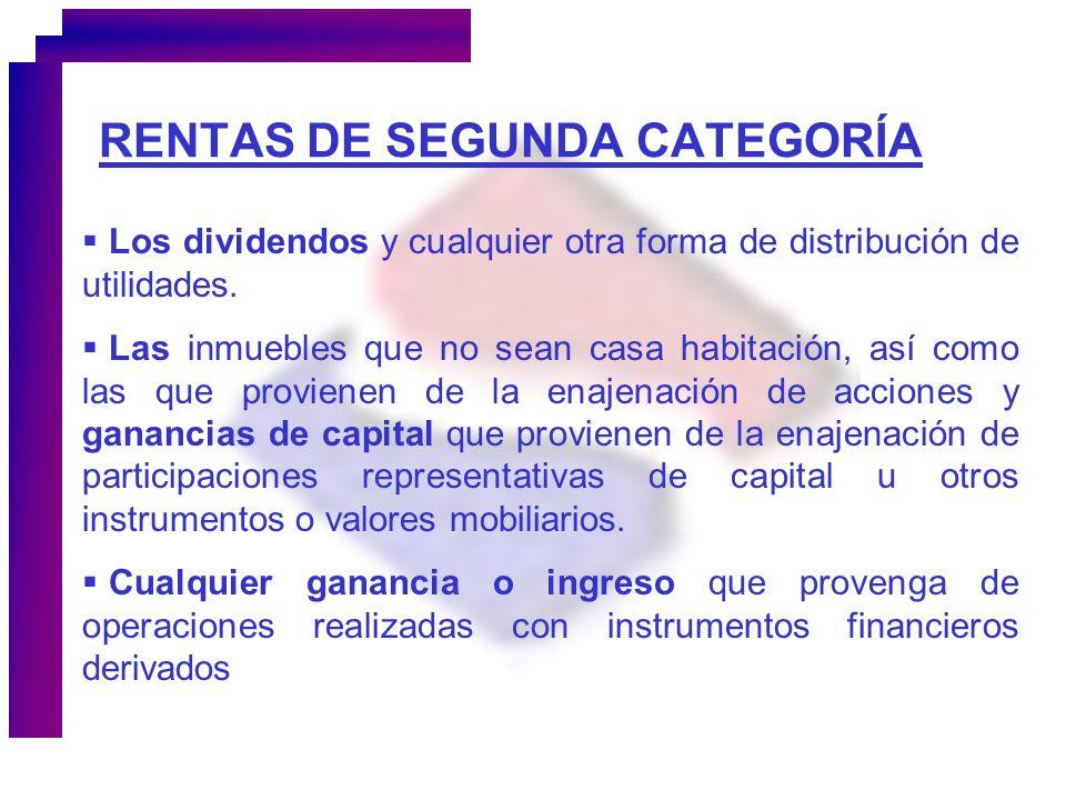 RENTAS DE SEGUNDA CATEGORÍA Los dividendos y cualquier otra forma de distribución de utilidades. Las inmuebles que no sean casa habitación, así como l
