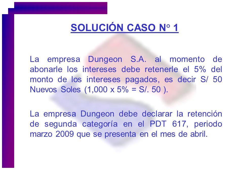 SOLUCIÓN CASO N° 1 La empresa Dungeon S.A. al momento de abonarle los intereses debe retenerle el 5% del monto de los intereses pagados, es decir S/ 5