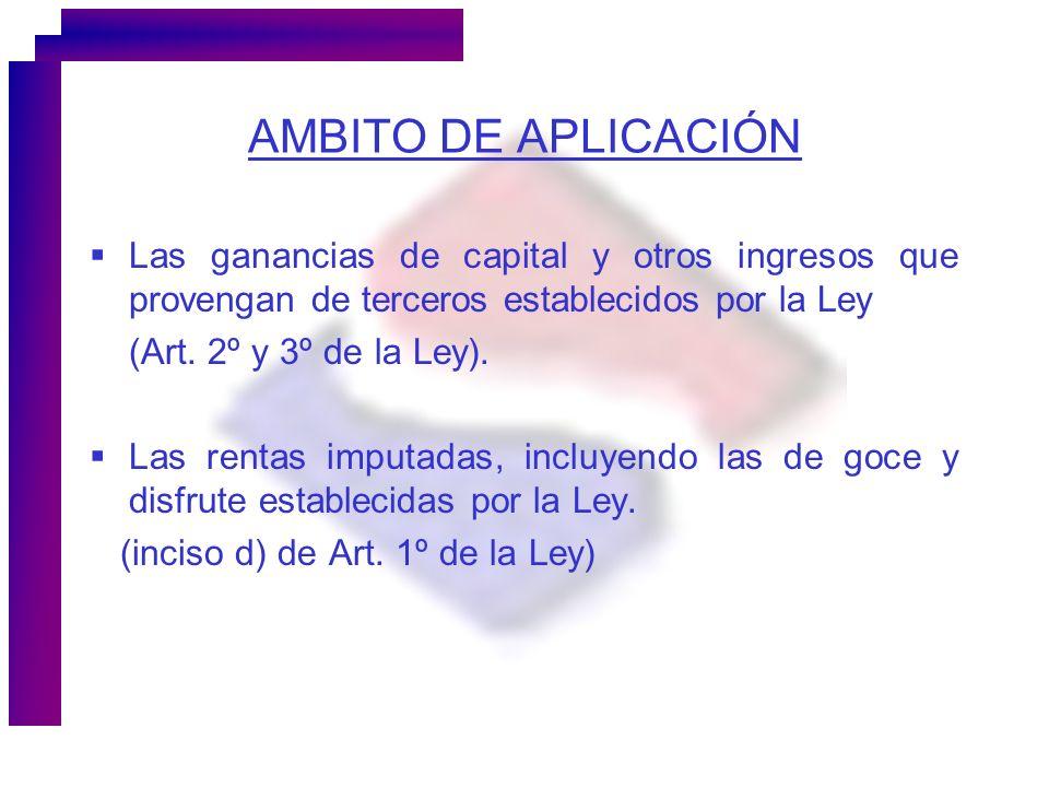AMBITO DE APLICACIÓN Las ganancias de capital y otros ingresos que provengan de terceros establecidos por la Ley (Art. 2º y 3º de la Ley). Las rentas